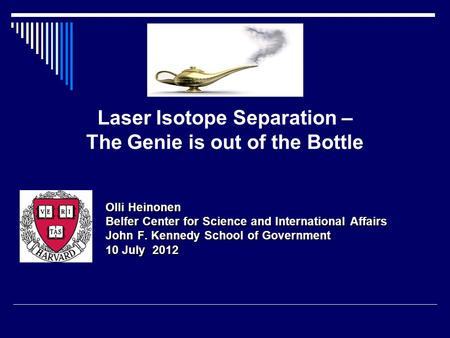 Laser Isotope Separation – The Genie is out of the Bottle Olli Heinonen Belfer Center for Science and International Affairs John F. Kennedy School of Government.