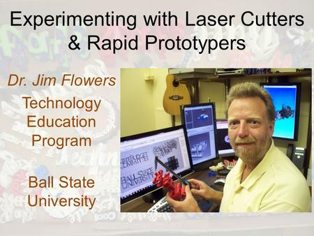 Experimenting with Laser Cutters & Rapid Prototypers Dr. Jim Flowers Technology Education Program Ball State University.