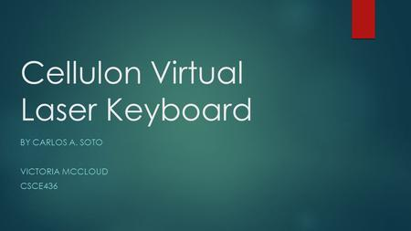 Cellulon Virtual Laser Keyboard BY CARLOS A. SOTO VICTORIA MCCLOUD CSCE436.