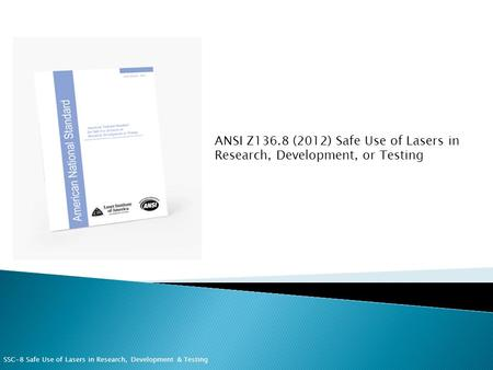 ANSI Z136.8 (2012) Safe Use of Lasers in Research, Development, or Testing SSC-8 Safe Use of Lasers in Research, Development & Testing.