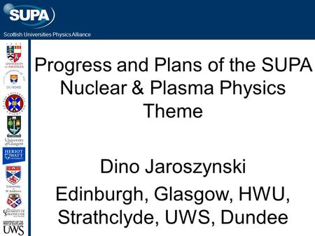 Scottish Universities Physics Alliance Progress and Plans of the SUPA Nuclear & Plasma Physics Theme Dino Jaroszynski Edinburgh, Glasgow, HWU, Strathclyde,