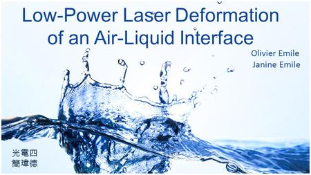 Low-Power Laser Deformation of an Air-Liquid Interface Olivier Emile Janine Emile 光電四 簡瑋德.