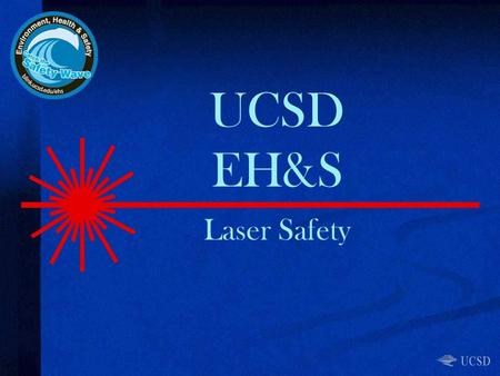 UCSD EH&S Laser Safety. Topics Laser Safety Program / Responsibilities Laser classifications and light properties Engineering controls / administrative.