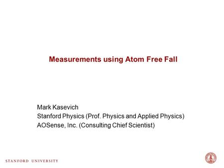 Measurements using Atom Free Fall Mark Kasevich Stanford Physics (Prof. Physics and Applied Physics) AOSense, Inc. (Consulting Chief Scientist)