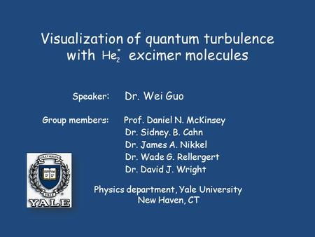 Visualization of quantum turbulence with excimer molecules Group members: Prof. Daniel N. McKinsey Speaker : Dr. Wei Guo Physics department, Yale University.