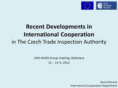 Recent Developments in International Cooperation in The Czech Trade Inspection Authority 10th MARS Group meeting, Bratislava 12. - 14. 9. 2012 Dana Manová.