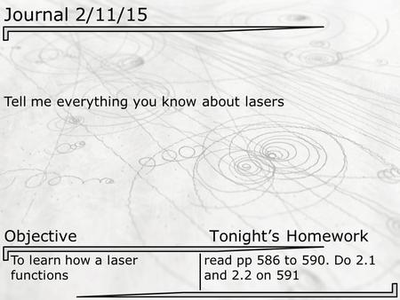 Journal 2/11/15 Tell me everything you know about lasers Objective Tonight's Homework To learn how a laser functions read pp 586 to 590. Do 2.1 and 2.2.