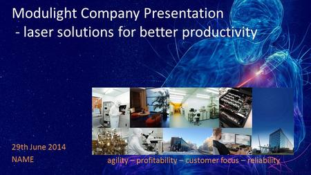 Modulight Company Presentation - laser solutions for better productivity 29th June 2014 NAME agility – profitability – customer focus – reliability.