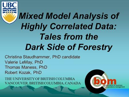 Mixed Model Analysis of Highly Correlated Data: Tales from the Dark Side of Forestry Christina Staudhammer, PhD candidate Valerie LeMay, PhD Thomas Maness,
