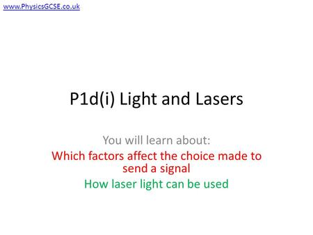 P1d(i) Light and Lasers You will learn about: Which factors affect the choice made to send a signal How laser light can be used www.PhysicsGCSE.co.uk.