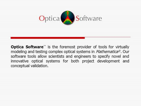 Optica Software ™ is the foremost provider of tools for virtually modeling and testing complex optical systems in Mathematica ®. Our software tools allow.