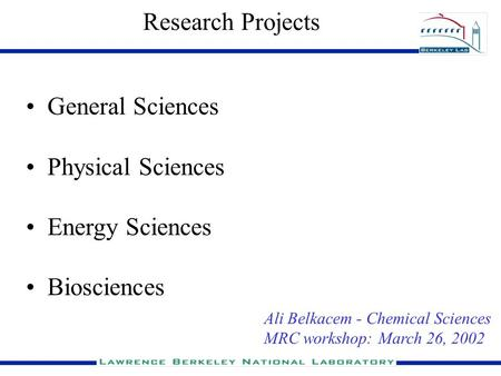 Research Projects General Sciences Physical Sciences Energy Sciences Biosciences Ali Belkacem - Chemical Sciences MRC workshop: March 26, 2002.