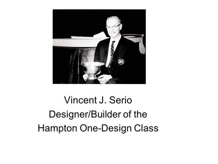7 Vincent J. Serio Designer/Builder of the Hampton One-Design Class.