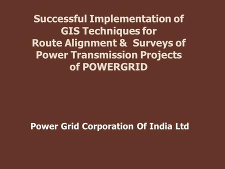 Successful Implementation of GIS Techniques for Route Alignment & Surveys of Power Transmission Projects of POWERGRID Power Grid Corporation Of India Ltd.