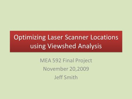 Optimizing Laser Scanner Locations using Viewshed Analysis MEA 592 Final Project November 20,2009 Jeff Smith.