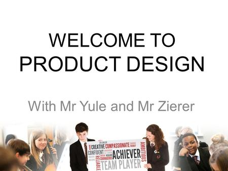 WELCOME TO PRODUCT DESIGN With Mr Yule and Mr Zierer.