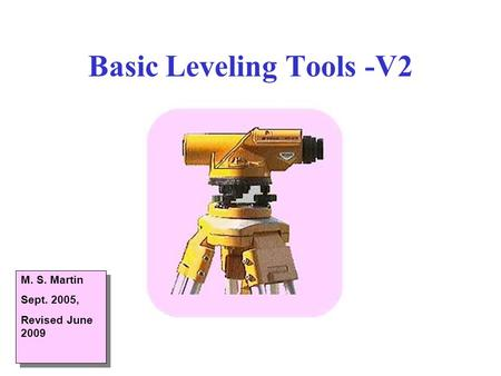 Basic Leveling Tools -V2 M. S. Martin Sept. 2005, Revised June 2009 M. S. Martin Sept. 2005, Revised June 2009.