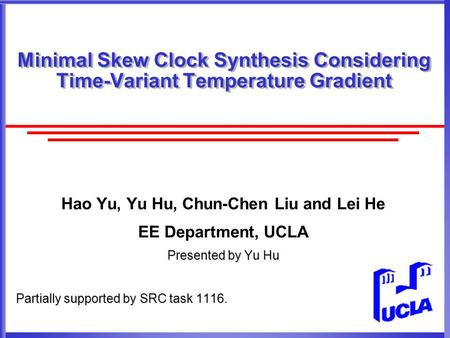 Minimal Skew Clock Synthesis Considering Time-Variant Temperature Gradient Hao Yu, Yu Hu, Chun-Chen Liu and Lei He EE Department, UCLA Presented by Yu.