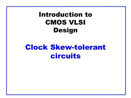 Introduction to CMOS VLSI Design Clock Skew-tolerant circuits.