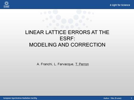 Author - Title (Footer)1 LINEAR LATTICE ERRORS AT THE ESRF: MODELING AND CORRECTION A. Franchi, L. Farvacque, T. Perron.