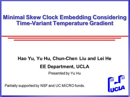 Minimal Skew Clock Embedding Considering Time-Variant Temperature Gradient Hao Yu, Yu Hu, Chun-Chen Liu and Lei He EE Department, UCLA Presented by Yu.