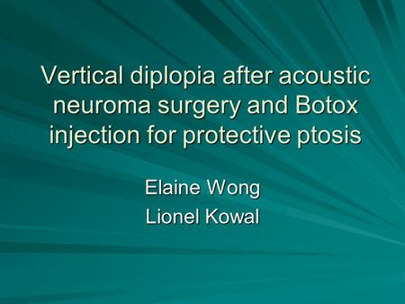 Vertical diplopia after acoustic neuroma surgery and Botox injection for protective ptosis Elaine Wong Lionel Kowal.