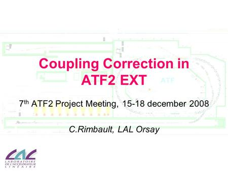 Coupling Correction in ATF2 EXT 7 th ATF2 Project Meeting, 15-18 december 2008 C.Rimbault, LAL Orsay.