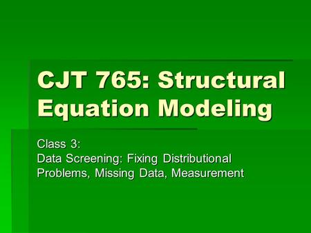 CJT 765: Structural Equation Modeling Class 3: Data Screening: Fixing Distributional Problems, Missing Data, Measurement.