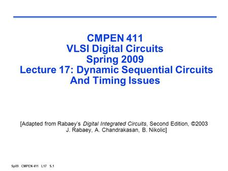Sp09 CMPEN 411 L17 S.1 CMPEN 411 VLSI Digital Circuits Spring 2009 Lecture 17: Dynamic Sequential Circuits And Timing Issues [Adapted from Rabaey's Digital.