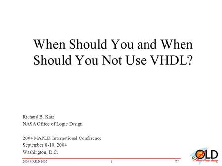 12004 MAPLD/1002??? When Should You and When Should You Not Use VHDL? Richard B. Katz NASA Office of Logic Design 2004 MAPLD International Conference September.