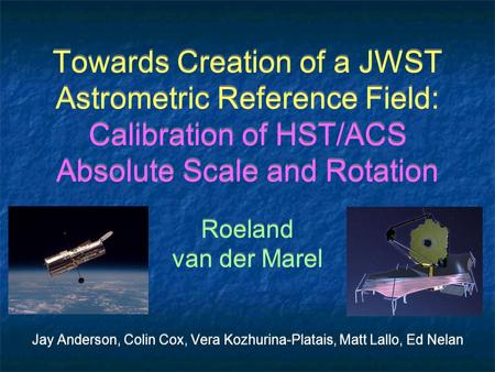 Towards Creation of a JWST Astrometric Reference Field: Calibration of HST/ACS Absolute Scale and Rotation Roeland van der Marel Jay Anderson, Colin Cox,