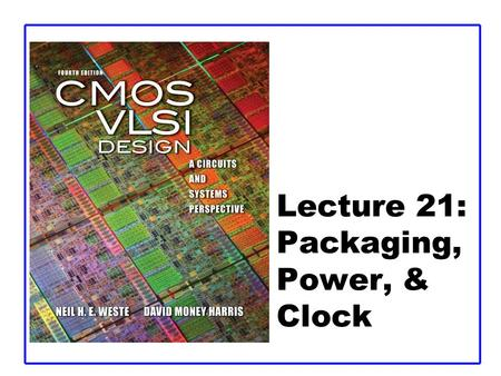 Lecture 21: Packaging, Power, & Clock. CMOS VLSI DesignCMOS VLSI Design 4th Ed. 21: Package, Power, and Clock2 Outline  Packaging  Power Distribution.