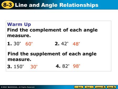 8-3 Line and Angle Relationships Warm Up Find the complement of each angle measure. 1. 30° 2. 42° 60° 48° 30° 3. 150° Find the supplement of each angle.