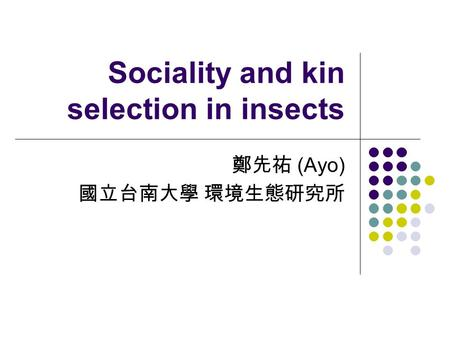 Sociality and kin selection in insects 鄭先祐 (Ayo) 國立台南大學 環境生態研究所.