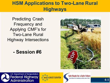 HSM Applications to Two-Lane Rural Highways Predicting Crash Frequency and Applying CMF's for Two-Lane Rural Highway Intersections - Session #6 6-1.