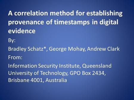 A correlation method for establishing provenance of timestamps in digital evidence By: Bradley Schatz*, George Mohay, Andrew Clark From: Information Security.