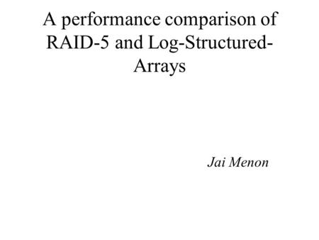 A performance comparison of RAID-5 and Log-Structured- Arrays Jai Menon.