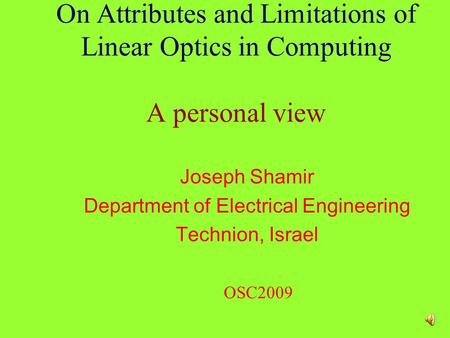 On Attributes and Limitations of Linear Optics in Computing A personal view Joseph Shamir Department of Electrical Engineering Technion, Israel OSC2009.