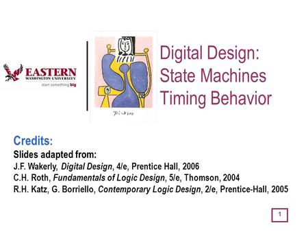1 Digital Design: State Machines Timing Behavior Credits : Slides adapted from: J.F. Wakerly, Digital Design, 4/e, Prentice Hall, 2006 C.H. Roth, Fundamentals.