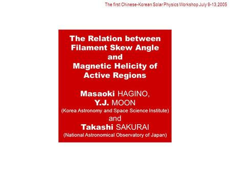 The Relation between Filament Skew Angle and Magnetic Helicity of Active Regions Masaoki HAGINO, Y.J. MOON (Korea Astronomy and Space Science Institute)