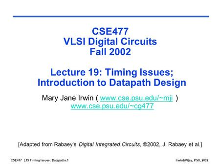 CSE477 L19 Timing Issues; Datapaths.1Irwin&Vijay, PSU, 2002 CSE477 VLSI Digital Circuits Fall 2002 Lecture 19: Timing Issues; Introduction to Datapath.
