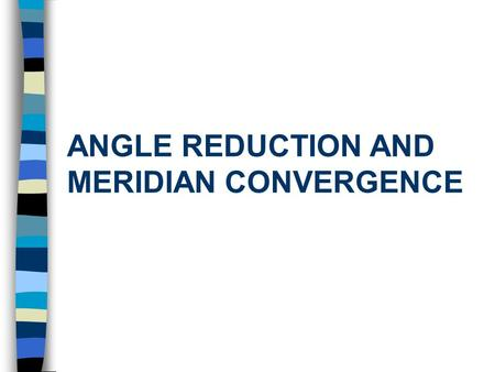 ANGLE REDUCTION AND MERIDIAN CONVERGENCE. Learning Objectives After this lecture you will be able to: n Reduce measured angles for geodetic calculations.