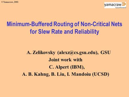 © Yamacraw, 2001 Minimum-Buffered Routing of Non-Critical Nets for Slew Rate and Reliability A. Zelikovsky GSU Joint work with C. Alpert.