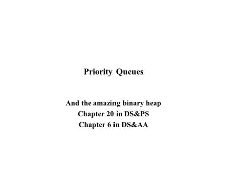Priority Queues And the amazing binary heap Chapter 20 in DS&PS Chapter 6 in DS&AA.