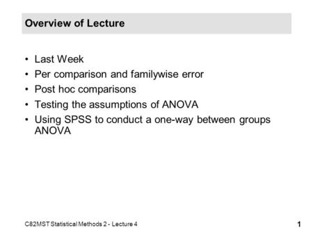 C82MST Statistical Methods 2 - Lecture 4 1 Overview of Lecture Last Week Per comparison and familywise error Post hoc comparisons Testing the assumptions.