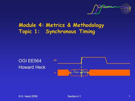 © H. Heck 2008Section 4.11 Module 4:Metrics & Methodology Topic 1: Synchronous Timing OGI EE564 Howard Heck.