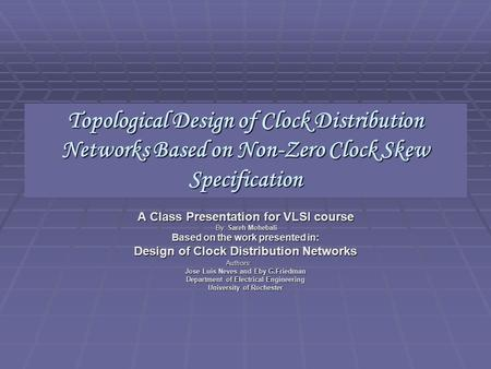Topological Design of Clock Distribution Networks Based on Non-Zero Clock Skew Specification A Class Presentation for VLSI course By: Sareh Mohebali By: