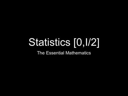 Statistics [0,I/2] The Essential Mathematics. Two Forms of Statistics Descriptive Statistics What is physically happening within the data? Inferential.