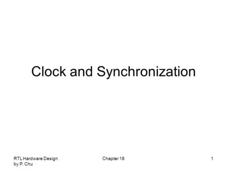 RTL Hardware Design by P. Chu Chapter 161 Clock and Synchronization.