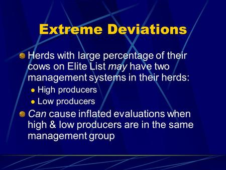 Extreme Deviations Herds with large percentage of their cows on Elite List may have two management systems in their herds: High producers Low producers.